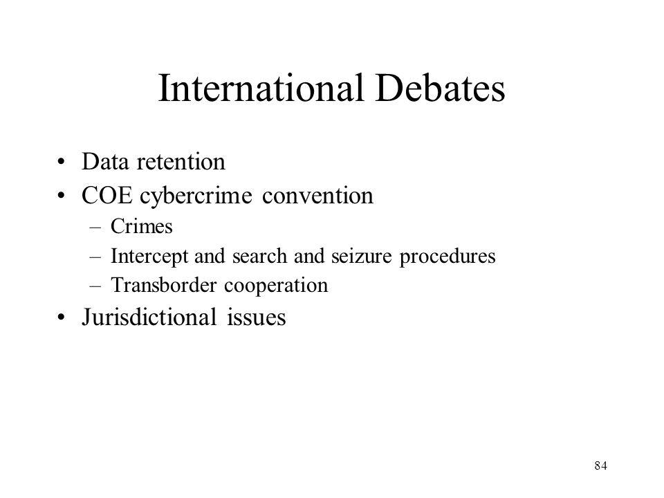 84 International Debates Data retention COE cybercrime convention –Crimes –Intercept and search and seizure procedures –Transborder cooperation Jurisd