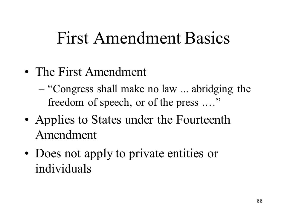 88 First Amendment Basics The First Amendment –Congress shall make no law... abridging the freedom of speech, or of the press.… Applies to States unde