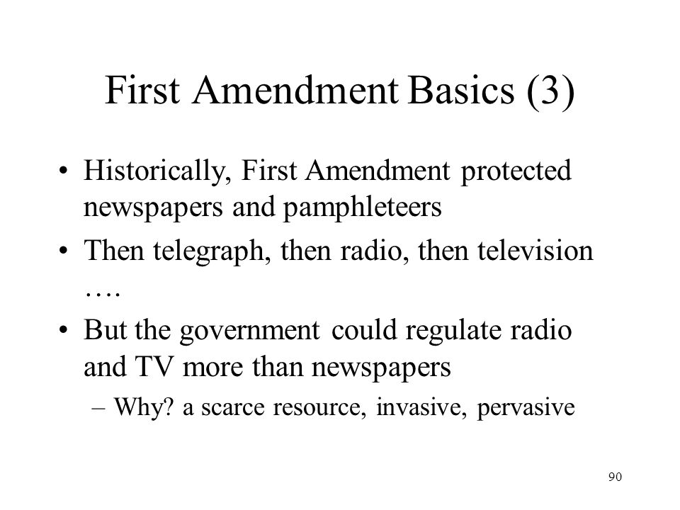 90 First Amendment Basics (3) Historically, First Amendment protected newspapers and pamphleteers Then telegraph, then radio, then television …. But t