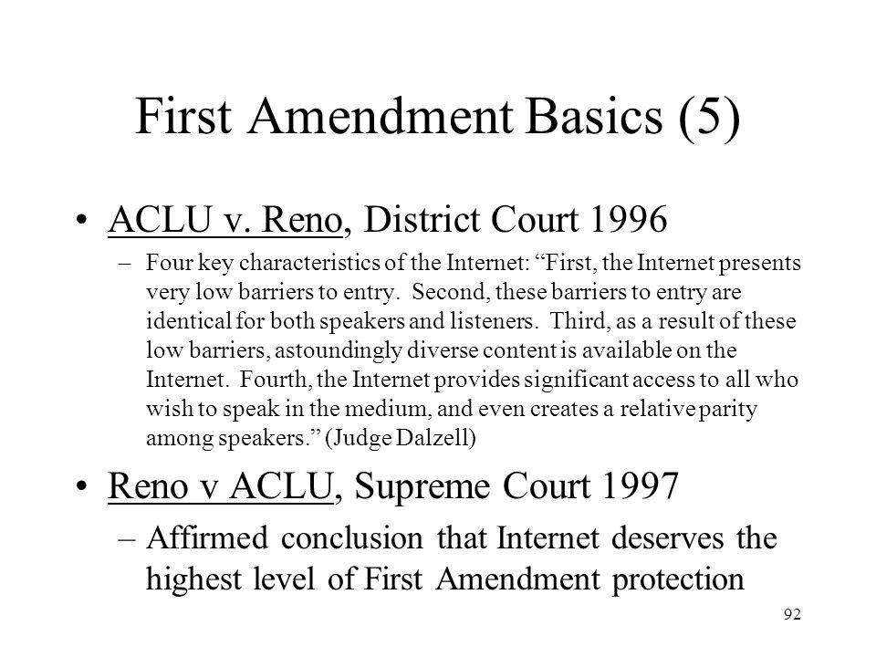 92 First Amendment Basics (5) ACLU v. Reno, District Court 1996 –Four key characteristics of the Internet: First, the Internet presents very low barri