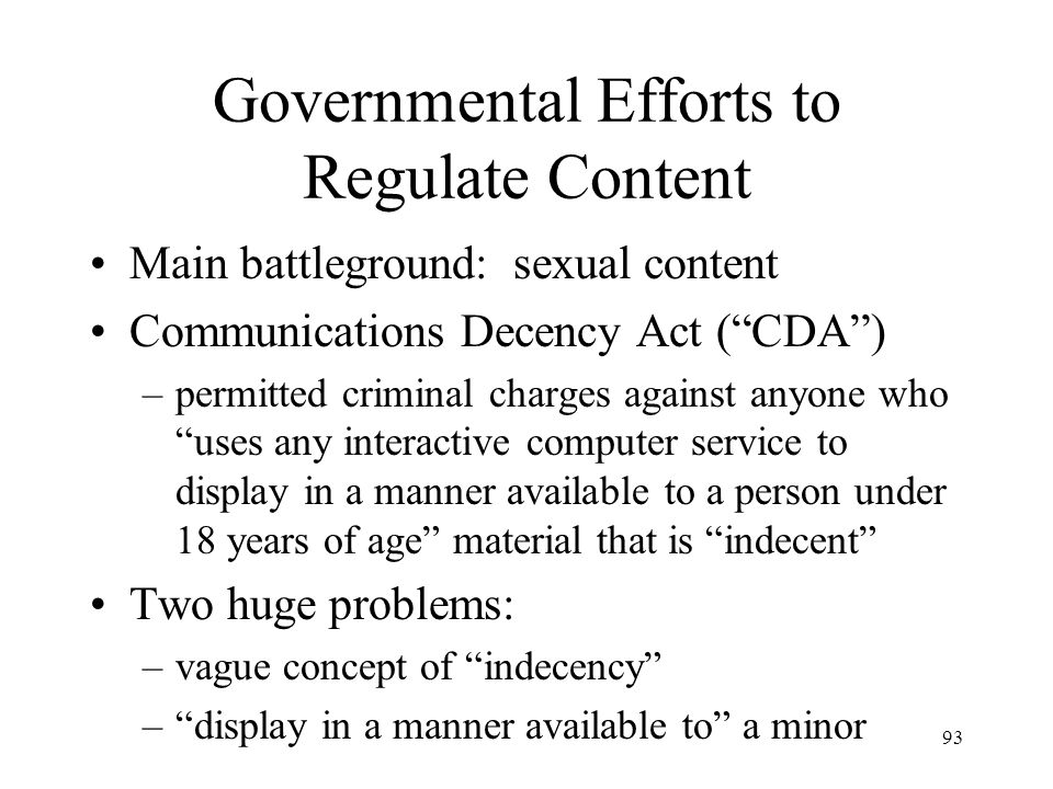 94 Content Regulation: Indecency Passed in early 1996 and immediately challenged by American Civil Liberties Union, American Library Assoc., others Plaintiffs had to teach Internet to the courts Plaintiffs argued that CDA ineffective and not least restrictive means Plaintiffs advanced filtering technology as a good alternative