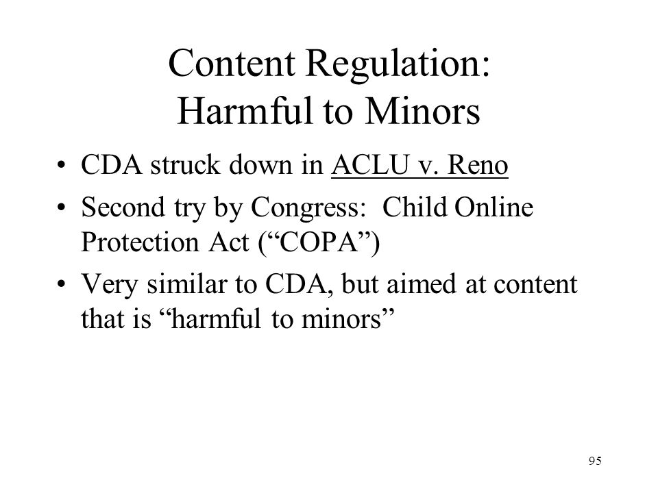 95 Content Regulation: Harmful to Minors CDA struck down in ACLU v. Reno Second try by Congress: Child Online Protection Act (COPA) Very similar to CD