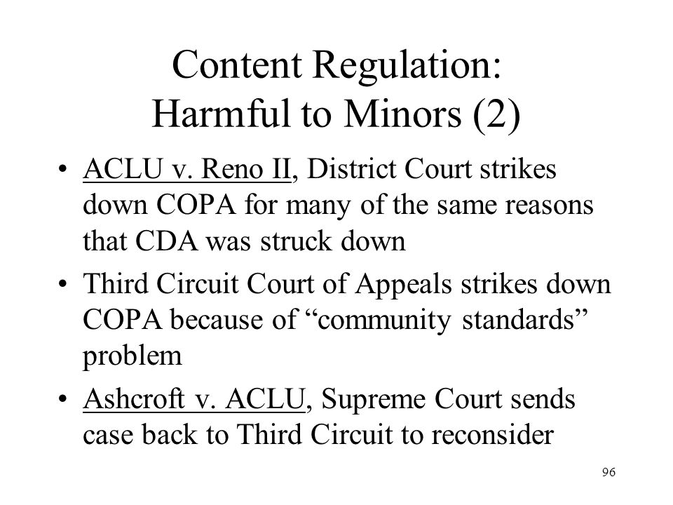 96 Content Regulation: Harmful to Minors (2) ACLU v. Reno II, District Court strikes down COPA for many of the same reasons that CDA was struck down T