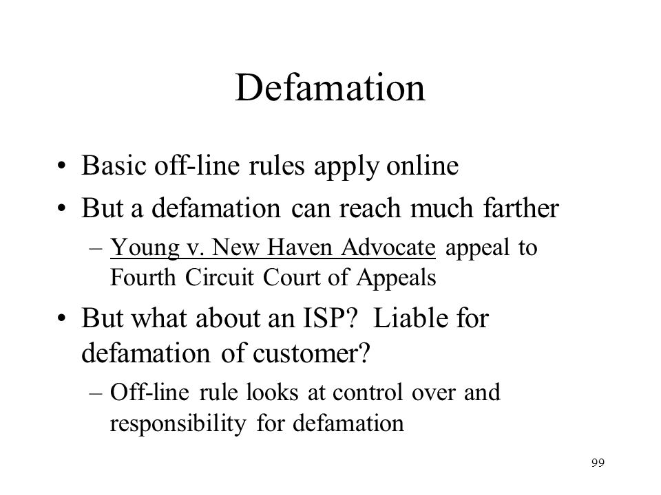99 Defamation Basic off-line rules apply online But a defamation can reach much farther –Young v. New Haven Advocate appeal to Fourth Circuit Court of
