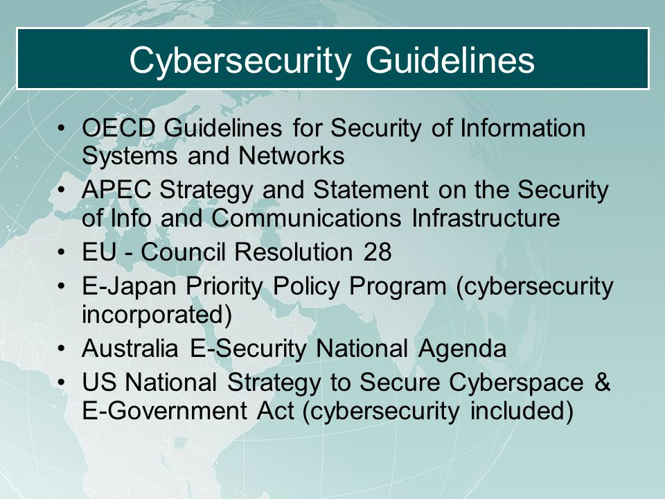 Cybersecurity Guidelines OECD Guidelines for Security of Information Systems and Networks APEC Strategy and Statement on the Security of Info and Communications Infrastructure EU - Council Resolution 28 E-Japan Priority Policy Program (cybersecurity incorporated) Australia E-Security National Agenda US National Strategy to Secure Cyberspace & E-Government Act (cybersecurity included)