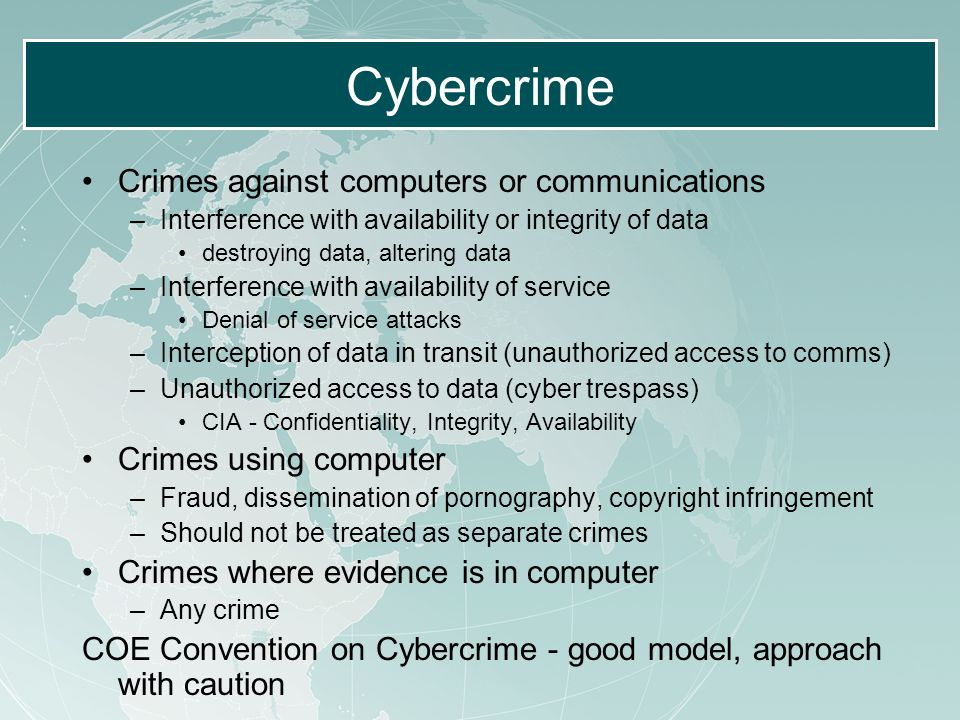 Cybercrime Crimes against computers or communications –Interference with availability or integrity of data destroying data, altering data –Interference with availability of service Denial of service attacks –Interception of data in transit (unauthorized access to comms) –Unauthorized access to data (cyber trespass) CIA - Confidentiality, Integrity, Availability Crimes using computer –Fraud, dissemination of pornography, copyright infringement –Should not be treated as separate crimes Crimes where evidence is in computer –Any crime COE Convention on Cybercrime - good model, approach with caution