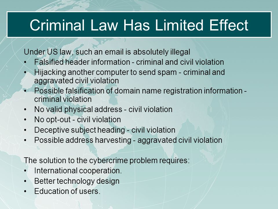 Criminal Law Has Limited Effect Under US law, such an email is absolutely illegal Falsified header information - criminal and civil violation Hijacking another computer to send spam - criminal and aggravated civil violation Possible falsification of domain name registration information - criminal violation No valid physical address - civil violation No opt-out - civil violation Deceptive subject heading - civil violation Possible address harvesting - aggravated civil violation The solution to the cybercrime problem requires: International cooperation.