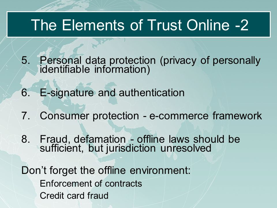 The Elements of Trust Online -2 5.Personal data protection (privacy of personally identifiable information) 6.E-signature and authentication 7.Consumer protection - e-commerce framework 8.Fraud, defamation - offline laws should be sufficient, but jurisdiction unresolved Dont forget the offline environment: Enforcement of contracts Credit card fraud