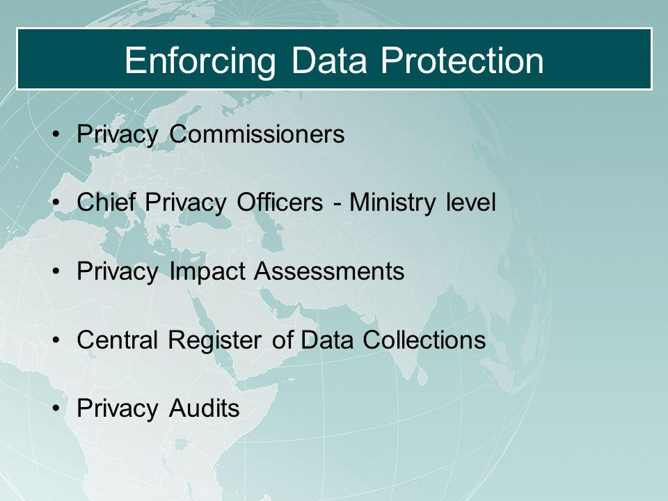 Enforcing Data Protection Privacy Commissioners Chief Privacy Officers - Ministry level Privacy Impact Assessments Central Register of Data Collections Privacy Audits