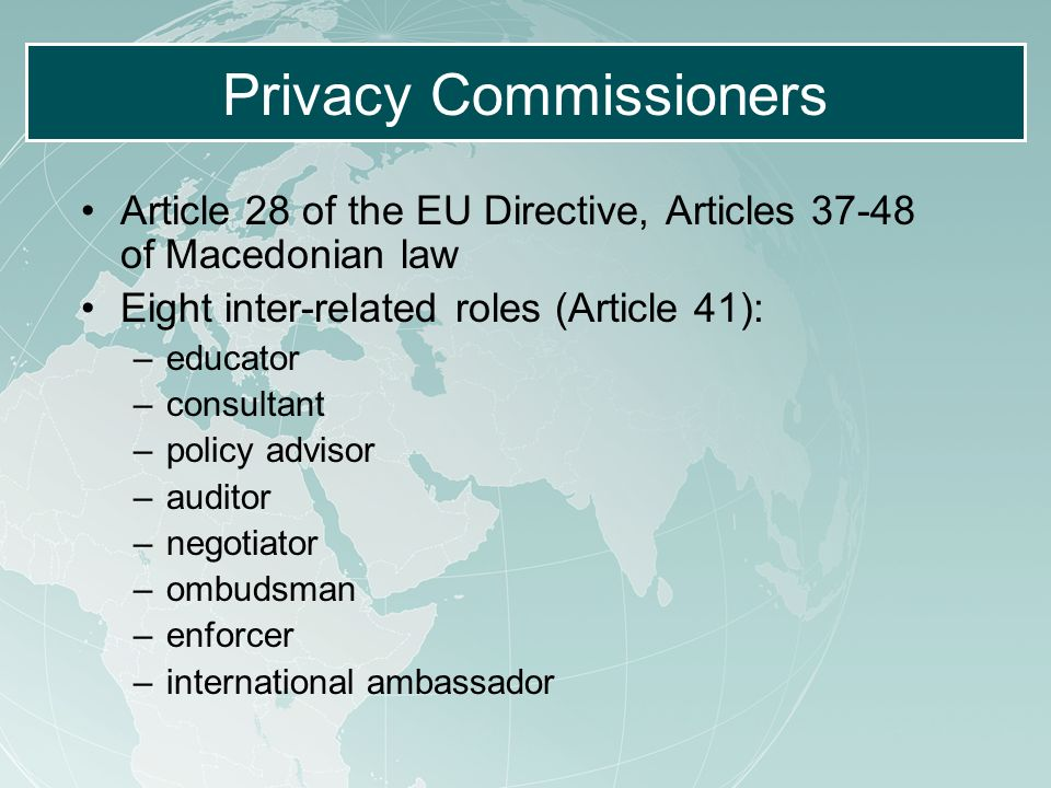 Privacy Commissioners Article 28 of the EU Directive, Articles 37-48 of Macedonian law Eight inter-related roles (Article 41): –educator –consultant –policy advisor –auditor –negotiator –ombudsman –enforcer –international ambassador