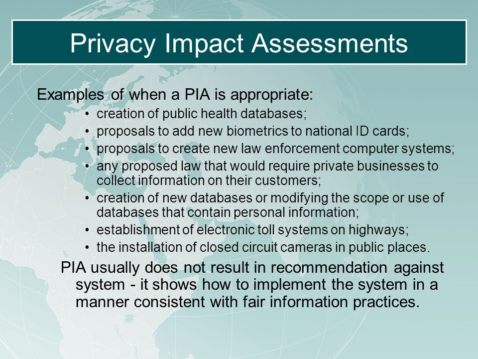 Privacy Impact Assessments Examples of when a PIA is appropriate: creation of public health databases; proposals to add new biometrics to national ID cards; proposals to create new law enforcement computer systems; any proposed law that would require private businesses to collect information on their customers; creation of new databases or modifying the scope or use of databases that contain personal information; establishment of electronic toll systems on highways; the installation of closed circuit cameras in public places.