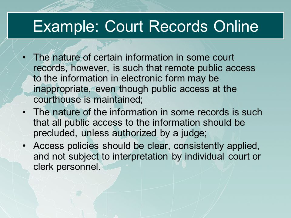 Example: Court Records Online The nature of certain information in some court records, however, is such that remote public access to the information in electronic form may be inappropriate, even though public access at the courthouse is maintained; The nature of the information in some records is such that all public access to the information should be precluded, unless authorized by a judge; Access policies should be clear, consistently applied, and not subject to interpretation by individual court or clerk personnel.