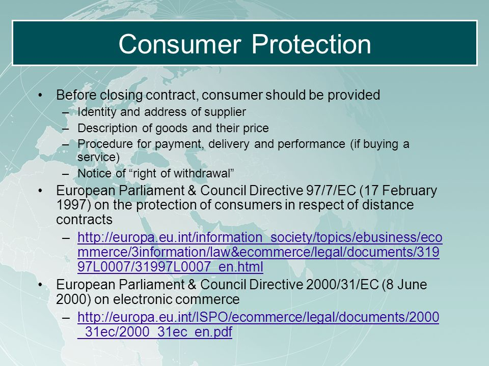 Consumer Protection Before closing contract, consumer should be provided –Identity and address of supplier –Description of goods and their price –Procedure for payment, delivery and performance (if buying a service) –Notice of right of withdrawal European Parliament & Council Directive 97/7/EC (17 February 1997) on the protection of consumers in respect of distance contracts –http://europa.eu.int/information_society/topics/ebusiness/eco mmerce/3information/law&ecommerce/legal/documents/319 97L0007/31997L0007_en.htmlhttp://europa.eu.int/information_society/topics/ebusiness/eco mmerce/3information/law&ecommerce/legal/documents/319 97L0007/31997L0007_en.html European Parliament & Council Directive 2000/31/EC (8 June 2000) on electronic commerce –http://europa.eu.int/ISPO/ecommerce/legal/documents/2000 _31ec/2000_31ec_en.pdfhttp://europa.eu.int/ISPO/ecommerce/legal/documents/2000 _31ec/2000_31ec_en.pdf