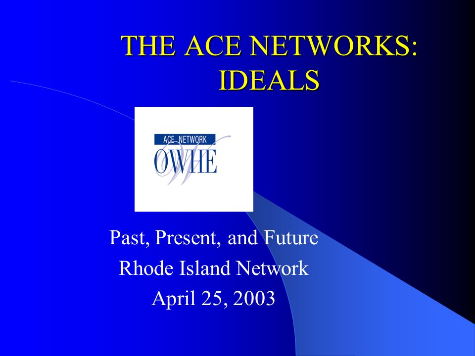 THE ACE NETWORKS: IDEALS Past, Present, and Future Rhode Island Network April 25, 2003