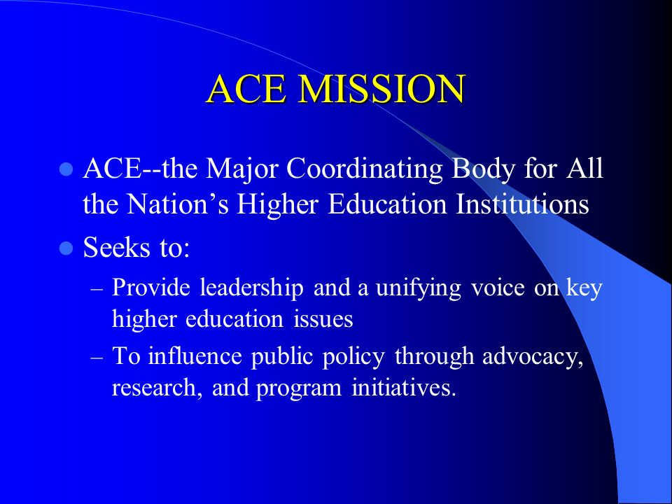 ACE MISSION ACE--the Major Coordinating Body for All the Nations Higher Education Institutions Seeks to: – Provide leadership and a unifying voice on key higher education issues – To influence public policy through advocacy, research, and program initiatives.