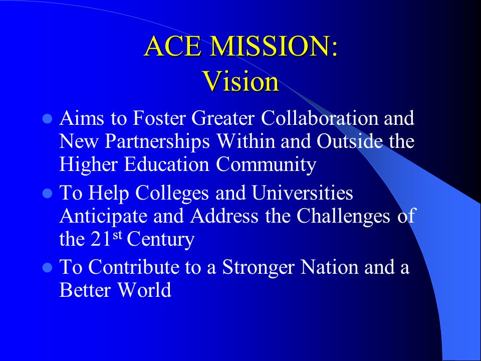 ACE MISSION: Vision Aims to Foster Greater Collaboration and New Partnerships Within and Outside the Higher Education Community To Help Colleges and U