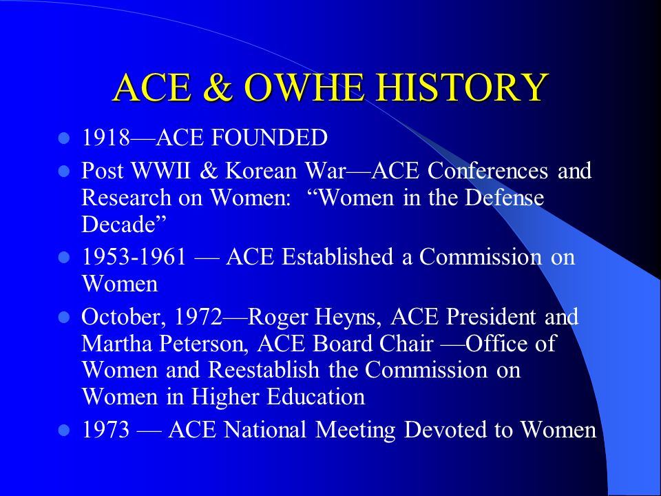ACE & OWHE HISTORY 1918ACE FOUNDED Post WWII & Korean WarACE Conferences and Research on Women: Women in the Defense Decade 1953-1961 ACE Established
