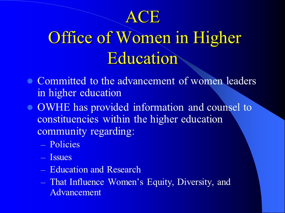 ACE Office of Women in Higher Education Committed to the advancement of women leaders in higher education OWHE has provided information and counsel to constituencies within the higher education community regarding: – Policies – Issues – Education and Research – That Influence Womens Equity, Diversity, and Advancement