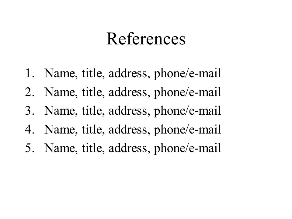 References 1.Name, title, address, phone/e-mail 2.Name, title, address, phone/e-mail 3.Name, title, address, phone/e-mail 4.Name, title, address, phone/e-mail 5.Name, title, address, phone/e-mail