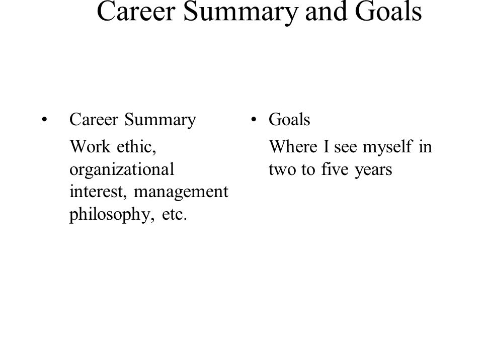 Career Summary and Goals Career Summary Work ethic, organizational interest, management philosophy, etc. Goals Where I see myself in two to five years
