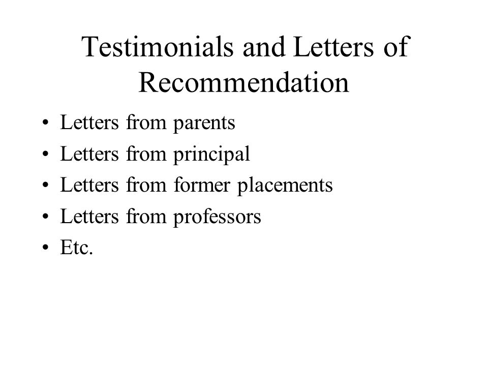 Testimonials and Letters of Recommendation Letters from parents Letters from principal Letters from former placements Letters from professors Etc.