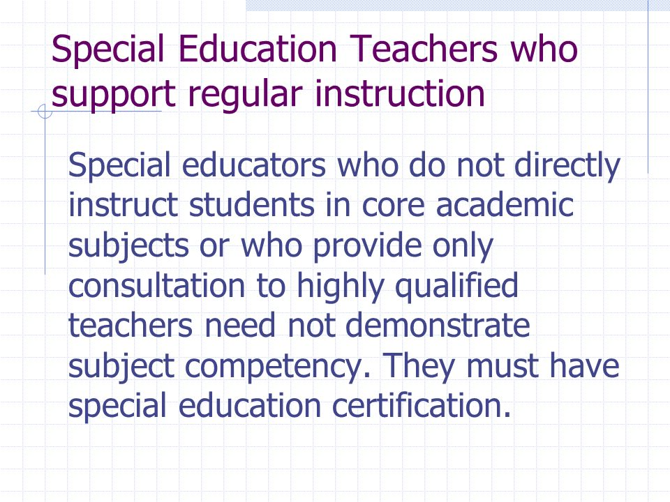 Special Education Teachers who support regular instruction Special educators who do not directly instruct students in core academic subjects or who provide only consultation to highly qualified teachers need not demonstrate subject competency.