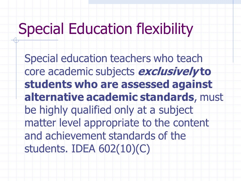 Special Education flexibility Special education teachers who teach core academic subjects exclusively to students who are assessed against alternative academic standards, must be highly qualified only at a subject matter level appropriate to the content and achievement standards of the students.
