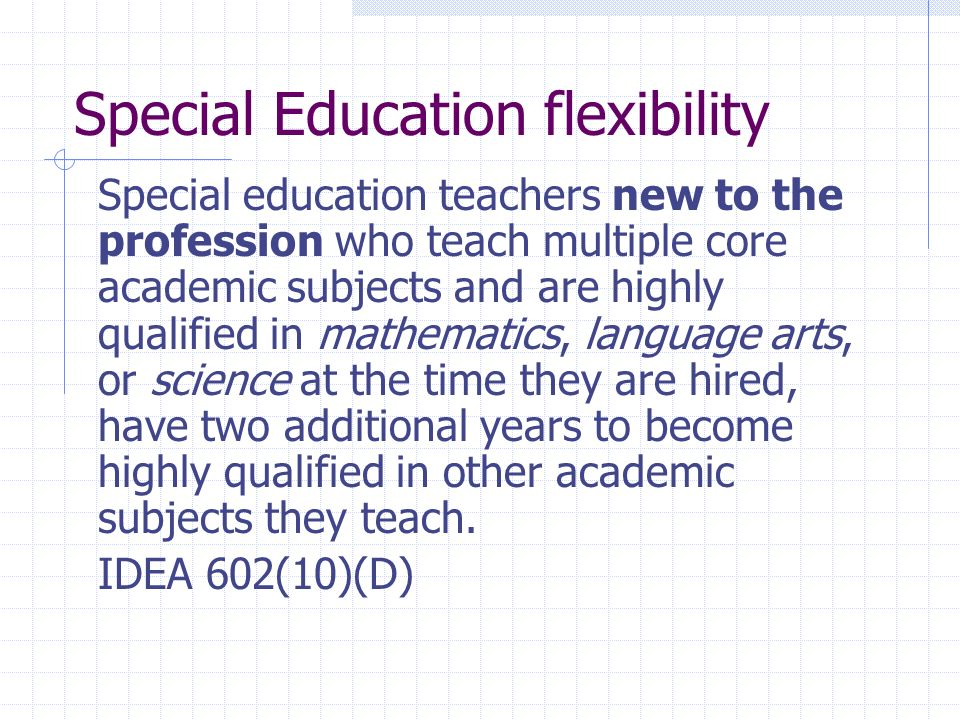Special Education flexibility Special education teachers new to the profession who teach multiple core academic subjects and are highly qualified in mathematics, language arts, or science at the time they are hired, have two additional years to become highly qualified in other academic subjects they teach.