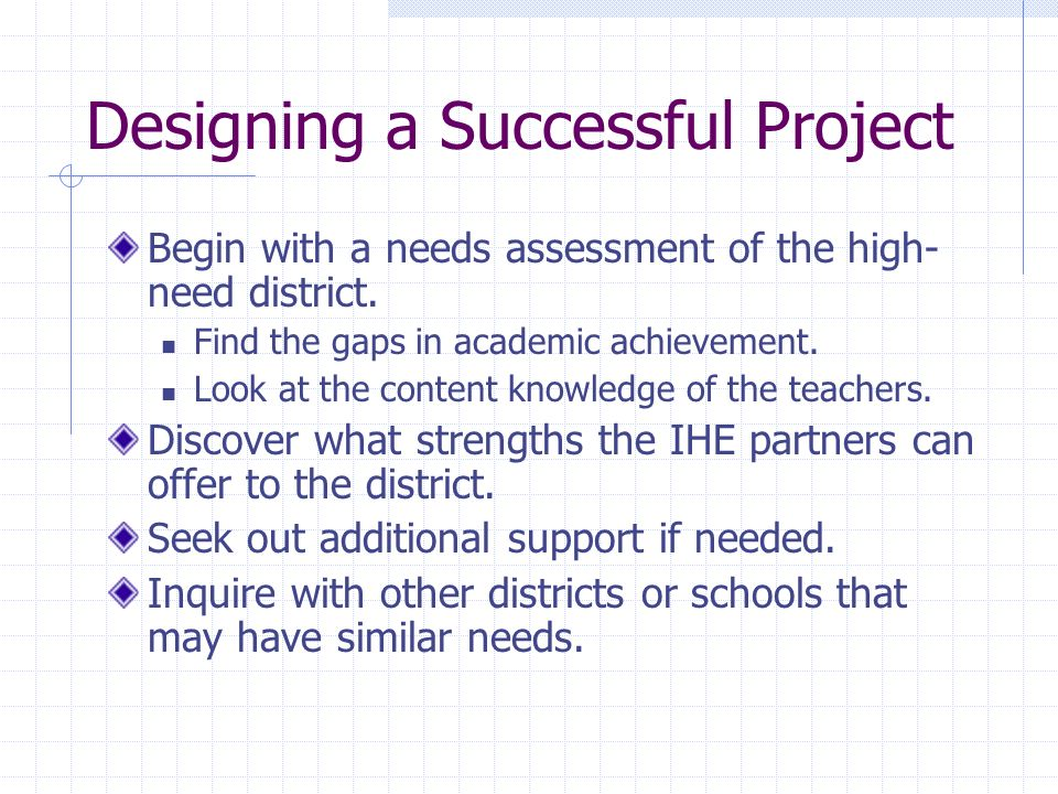 Designing a Successful Project Begin with a needs assessment of the high- need district.