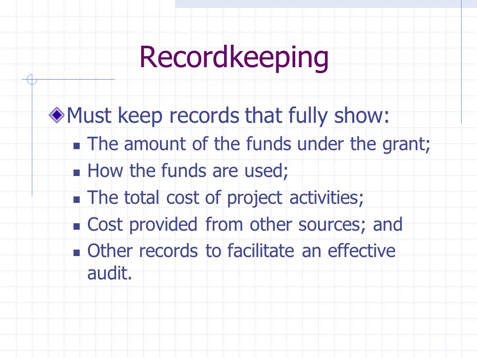 Recordkeeping Must keep records that fully show: The amount of the funds under the grant; How the funds are used; The total cost of project activities; Cost provided from other sources; and Other records to facilitate an effective audit.