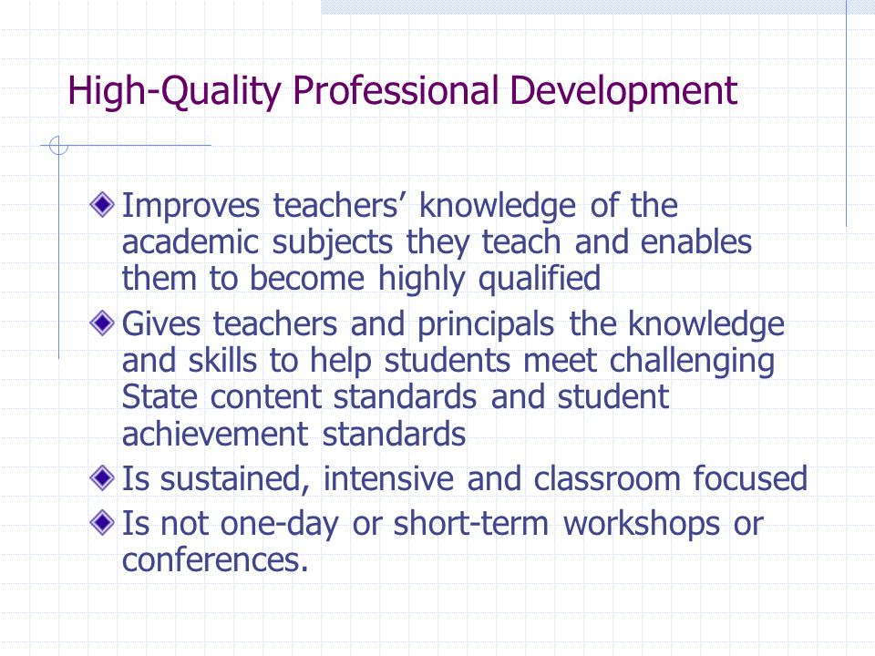 High-Quality Professional Development Improves teachers knowledge of the academic subjects they teach and enables them to become highly qualified Gives teachers and principals the knowledge and skills to help students meet challenging State content standards and student achievement standards Is sustained, intensive and classroom focused Is not one-day or short-term workshops or conferences.