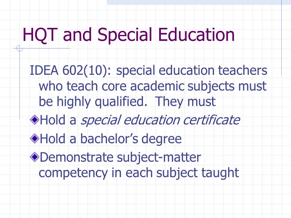 HQT and Special Education IDEA 602(10): special education teachers who teach core academic subjects must be highly qualified.