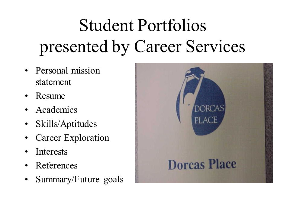 Student Portfolios presented by Career Services Personal mission statement Resume Academics Skills/Aptitudes Career Exploration Interests References Summary/Future goals