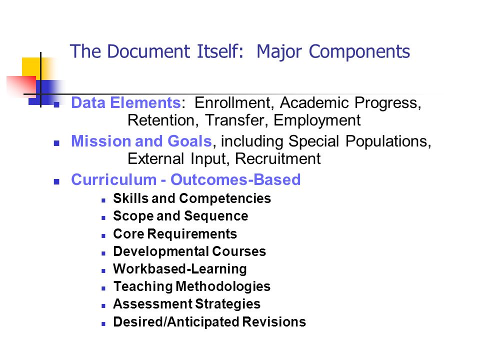 The Document Itself: Major Components Data Elements: Enrollment, Academic Progress, Retention, Transfer, Employment Mission and Goals, including Special Populations, External Input, Recruitment Curriculum - Outcomes-Based Skills and Competencies Scope and Sequence Core Requirements Developmental Courses Workbased-Learning Teaching Methodologies Assessment Strategies Desired/Anticipated Revisions