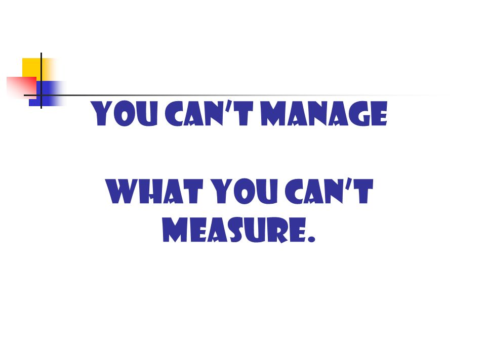 You cant manage what you cant measure.