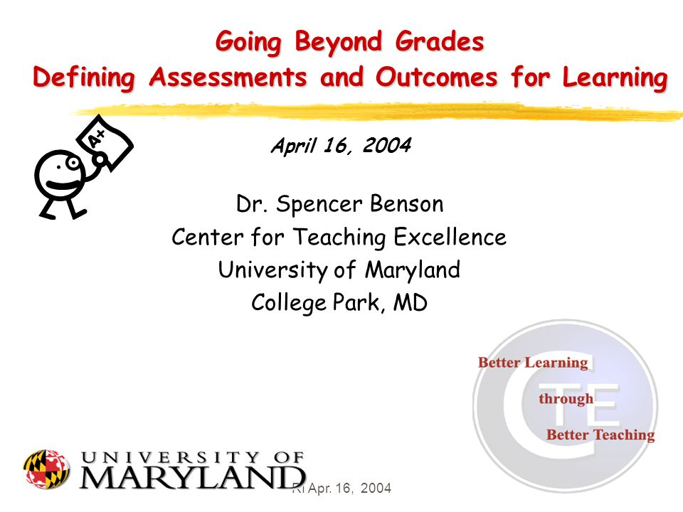 RI Apr. 16, 20041 Going Beyond Grades Defining Assessments and Outcomes for Learning April 16, 2004 Dr. Spencer Benson Center for Teaching Excellence