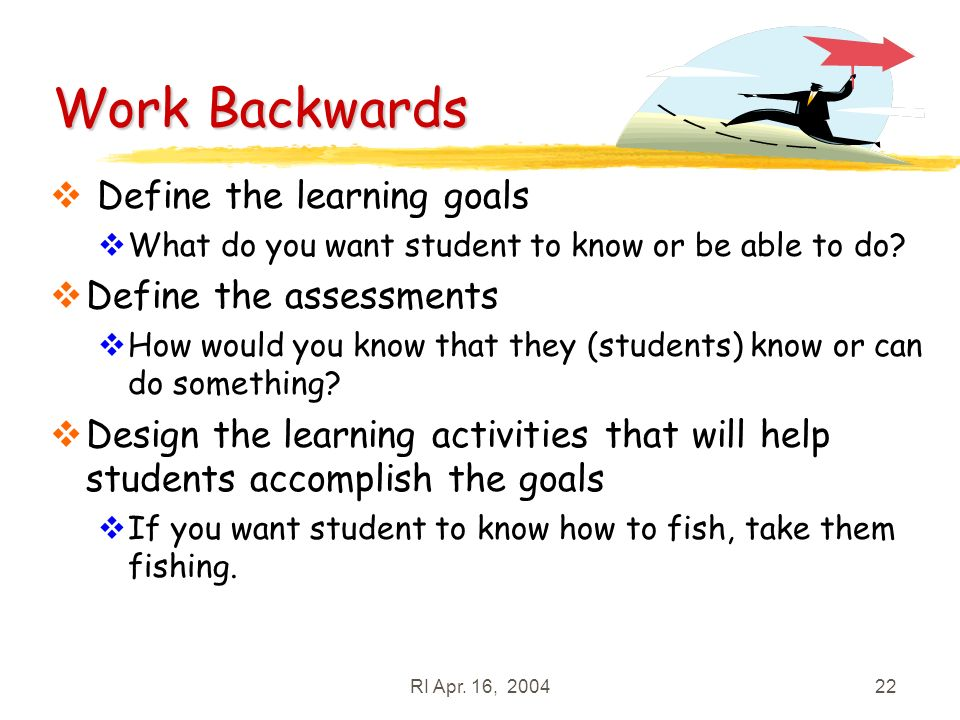 RI Apr. 16, 200422 Work Backwards Define the learning goals What do you want student to know or be able to do? Define the assessments How would you kn