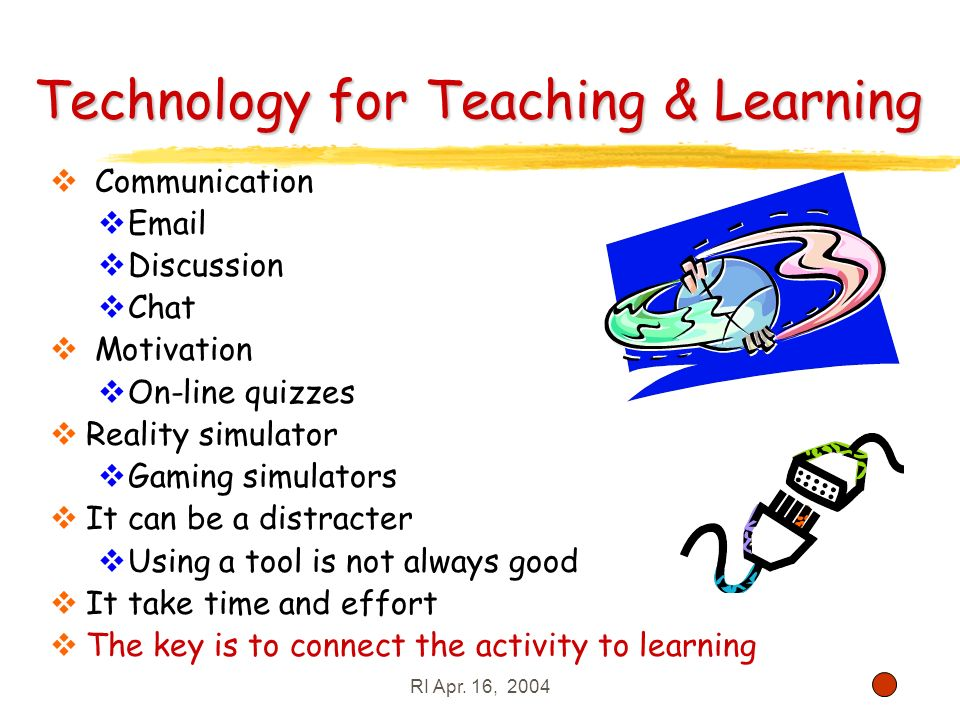 RI Apr. 16, 200431 Technology for Teaching & Learning Communication Email Discussion Chat Motivation On-line quizzes Reality simulator Gaming simulato