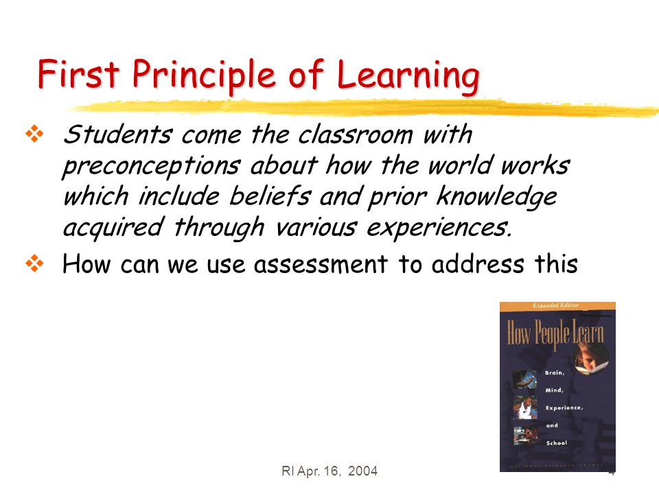 RI Apr. 16, 20044 First Principle of Learning Students come the classroom with preconceptions about how the world works which include beliefs and prio
