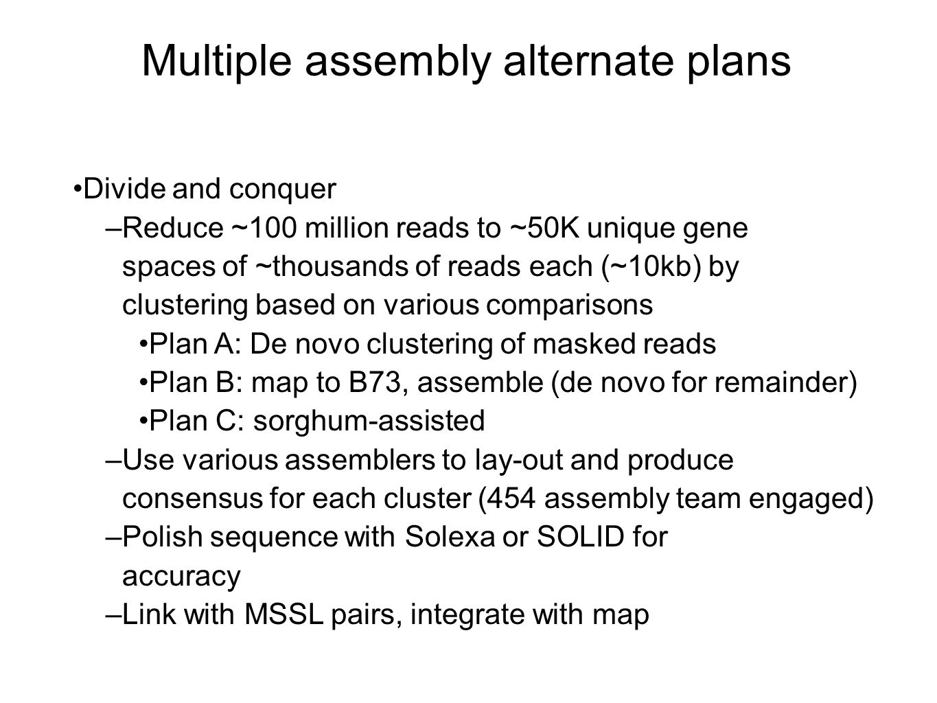 Multiple assembly alternate plans Divide and conquer –Reduce ~100 million reads to ~50K unique gene spaces of ~thousands of reads each (~10kb) by clustering based on various comparisons Plan A: De novo clustering of masked reads Plan B: map to B73, assemble (de novo for remainder) Plan C: sorghum-assisted –Use various assemblers to lay-out and produce consensus for each cluster (454 assembly team engaged) –Polish sequence with Solexa or SOLID for accuracy –Link with MSSL pairs, integrate with map