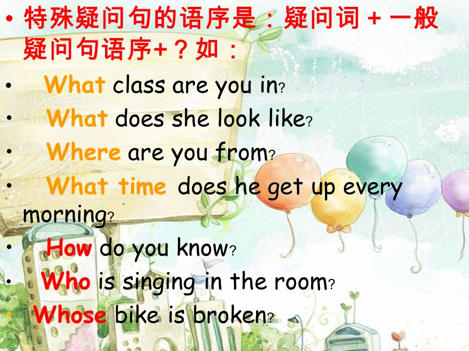 + What class are you in What does she look like Where are you from What time does he get up every morning How do you know Who is singing in the room Whose bike is broken