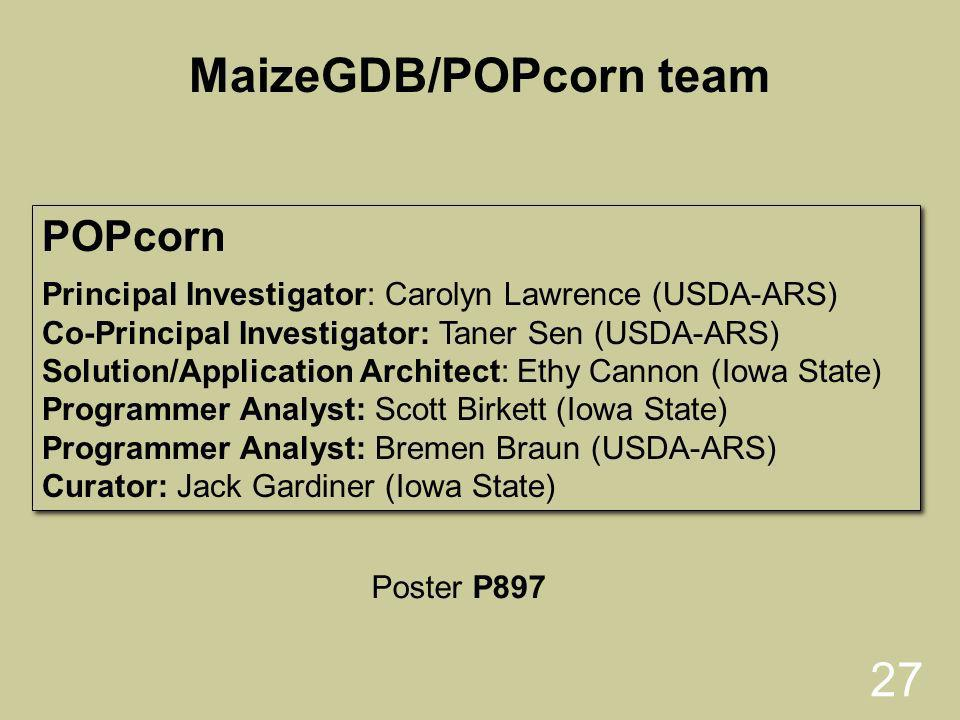 27 POPcorn Principal Investigator: Carolyn Lawrence (USDA-ARS) Co-Principal Investigator: Taner Sen (USDA-ARS) Solution/Application Architect: Ethy Cannon (Iowa State) Programmer Analyst: Scott Birkett (Iowa State) Programmer Analyst: Bremen Braun (USDA-ARS) Curator: Jack Gardiner (Iowa State) POPcorn Principal Investigator: Carolyn Lawrence (USDA-ARS) Co-Principal Investigator: Taner Sen (USDA-ARS) Solution/Application Architect: Ethy Cannon (Iowa State) Programmer Analyst: Scott Birkett (Iowa State) Programmer Analyst: Bremen Braun (USDA-ARS) Curator: Jack Gardiner (Iowa State) MaizeGDB/POPcorn team Poster P897