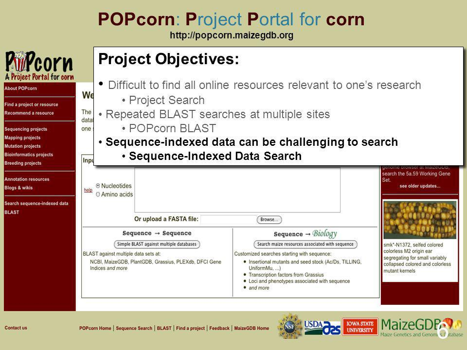POPcorn: Project Portal for corn   6 Project Objectives: Difficult to find all online resources relevant to ones research Project Search Repeated BLAST searches at multiple sites POPcorn BLAST Sequence-indexed data can be challenging to search Sequence-Indexed Data Search Project Objectives: Difficult to find all online resources relevant to ones research Project Search Repeated BLAST searches at multiple sites POPcorn BLAST Sequence-indexed data can be challenging to search Sequence-Indexed Data Search