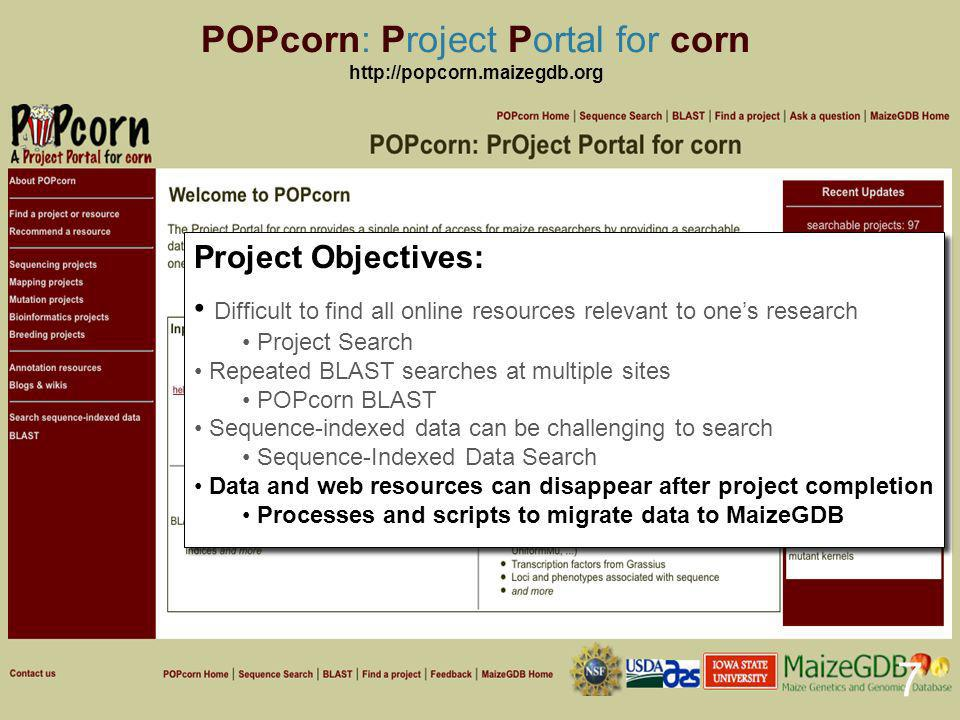 POPcorn: Project Portal for corn http://popcorn.maizegdb.org 8 Project Search Database of maize research projects and online resources Hand-curated and updated monthly; 97 projects, 128 resources Project Search Database of maize research projects and online resources Hand-curated and updated monthly; 97 projects, 128 resources