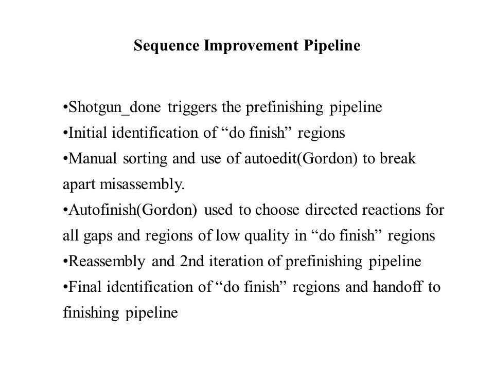 Sequence Improvement Pipeline Shotgun_done triggers the prefinishing pipeline Initial identification of do finish regions Manual sorting and use of au