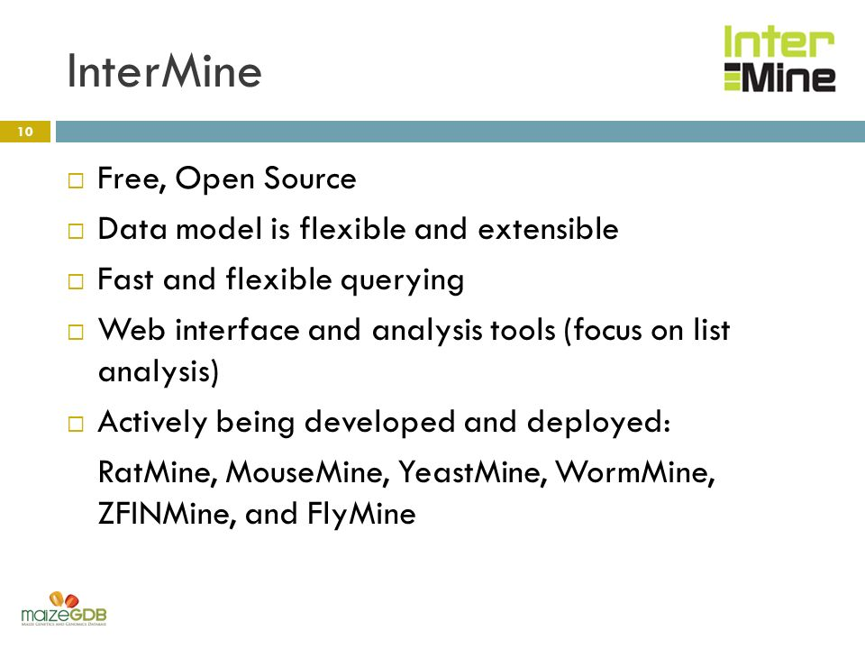 InterMine Free, Open Source Data model is flexible and extensible Fast and flexible querying Web interface and analysis tools (focus on list analysis) Actively being developed and deployed: RatMine, MouseMine, YeastMine, WormMine, ZFINMine, and FlyMine 10
