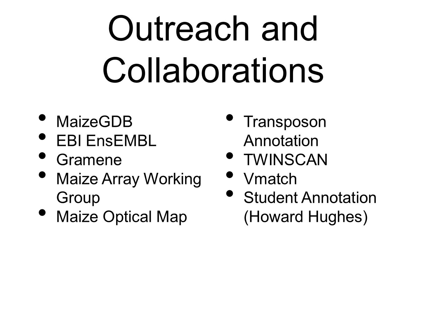 Outreach and Collaborations MaizeGDB EBI EnsEMBL Gramene Maize Array Working Group Maize Optical Map Transposon Annotation TWINSCAN Vmatch Student Annotation (Howard Hughes)