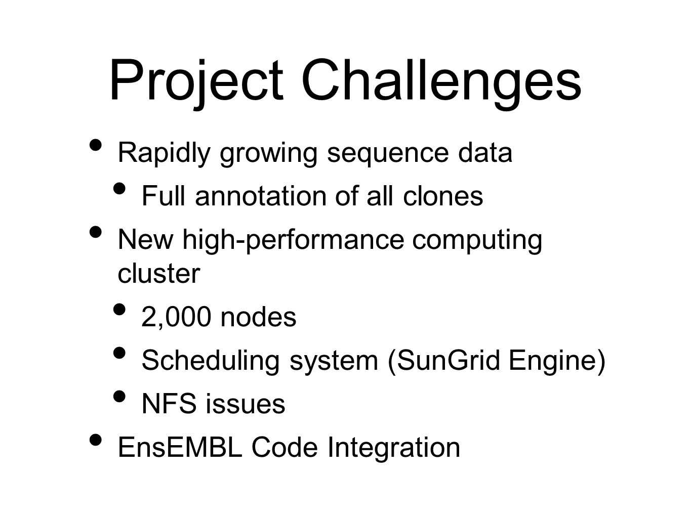 Project Challenges Rapidly growing sequence data Full annotation of all clones New high-performance computing cluster 2,000 nodes Scheduling system (SunGrid Engine) NFS issues EnsEMBL Code Integration