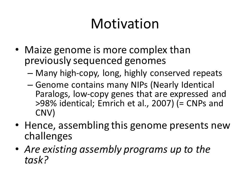 Motivation Maize genome is more complex than previously sequenced genomes – Many high-copy, long, highly conserved repeats – Genome contains many NIPs (Nearly Identical Paralogs, low-copy genes that are expressed and >98% identical; Emrich et al., 2007) (= CNPs and CNV) Hence, assembling this genome presents new challenges Are existing assembly programs up to the task