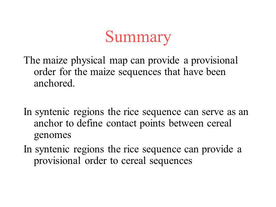 Summary The maize physical map can provide a provisional order for the maize sequences that have been anchored. In syntenic regions the rice sequence
